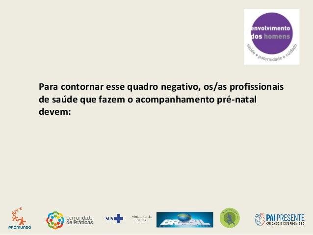 Para contornar esse quadro negativo, os/as profissionais de saúde que fazem o acompanhamento pré-natal devem: