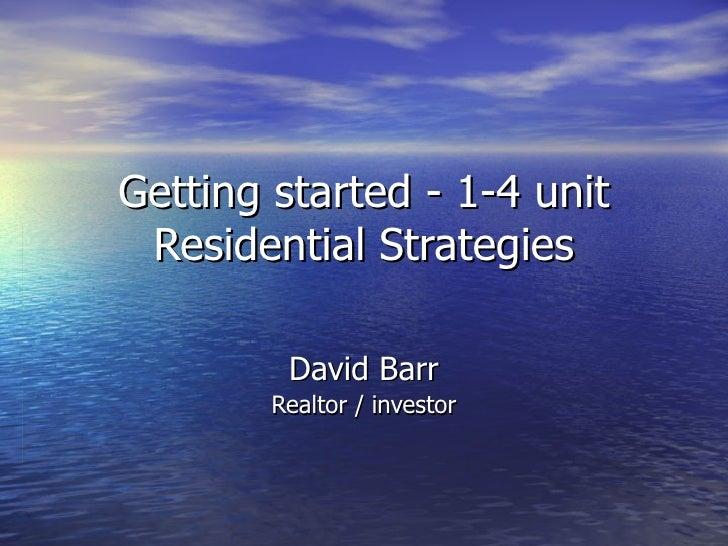 Getting started - 1-4 unit Residential Strategies David Barr Realtor / investor