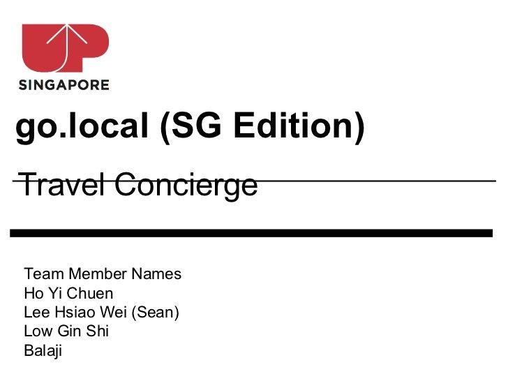 go.local (SG Edition)Travel ConciergeTeam Member NamesHo Yi ChuenLee Hsiao Wei (Sean)Low Gin ShiBalaji