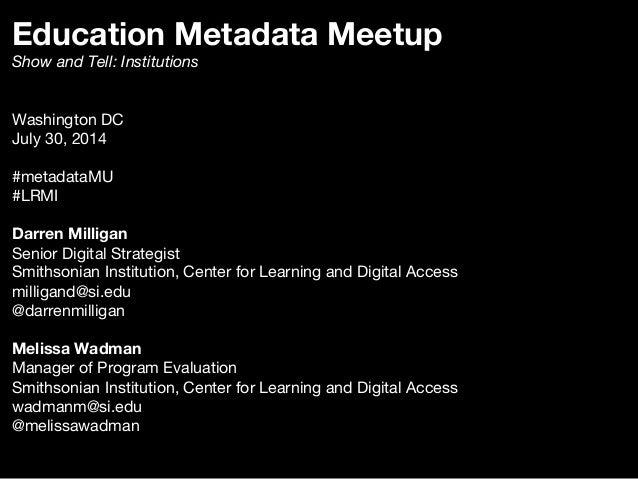 Education Metadata Meetup Show and Tell: Institutions   Washington DC July 30, 2014  #metadataMU #LRMI  Darren Milligan Se...