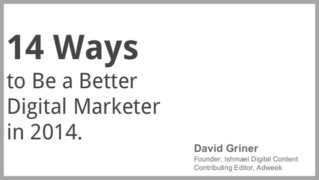 14 Ways to Be a Better Digital Marketer in 2014.  David Griner Founder, Ishmael Digital Content Contributing Editor, Adwee...