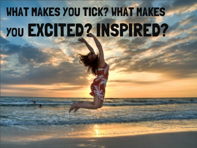 WHAT MAKES YOU TICK? WHAT MAKESYOU EXCITED? INSPIRED?