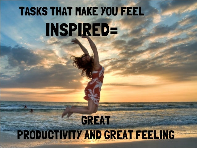TASKS THAT MAKE YOU FEELINSPIRED=GREATPRODUCTIVITY AND GREAT FEELING