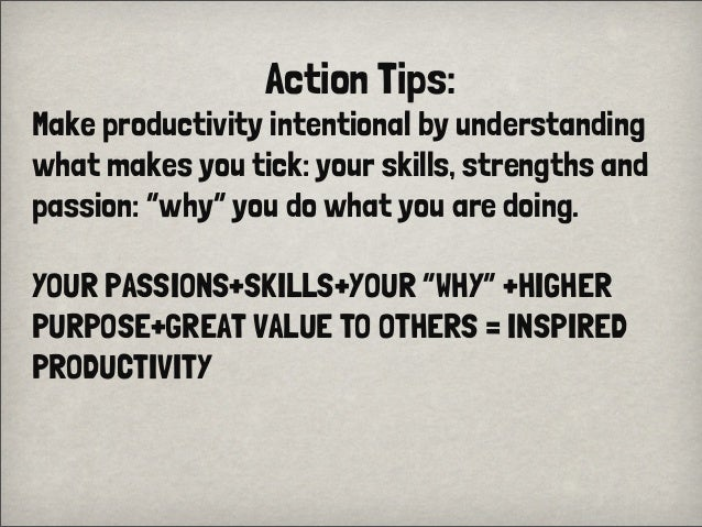"Action Tips:Make productivity intentional by understandingwhat makes you tick: your skills, strengths andpassion: ""why"" yo..."