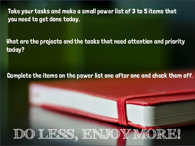 Take your tasks and make a small power list of 3 to 5 items thatyou need to get done today.Complete the items on the power...