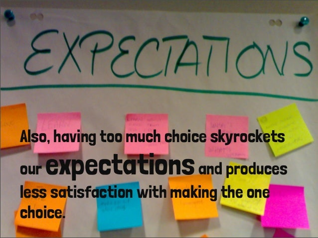 Also, having too much choice skyrocketsour expectationsand producesless satisfaction with making the onechoice.