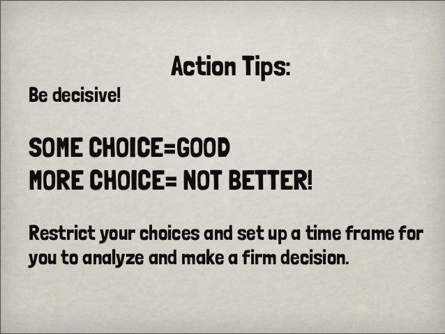 Action Tips:Be decisive!SOME CHOICE=GOODMORE CHOICE= NOT BETTER!Restrict your choices and set up a time frame foryou to an...