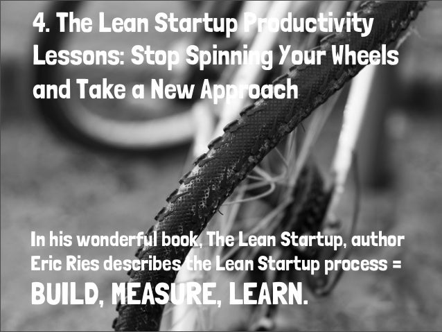 4. The Lean Startup ProductivityLessons: Stop Spinning Your Wheelsand Take a New ApproachIn his wonderful book, The Lean S...