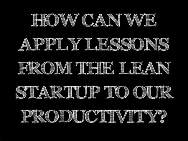 HOW CAN WEAPPLY LESSONSFROM THE LEANSTARTUP TO OURPRODUCTIVITY?