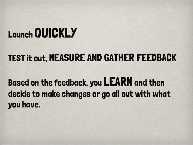Launch QUICKLYTEST it out, MEASURE AND GATHER FEEDBACKBased on the feedback, you LEARNand thendecide to make changes or g...