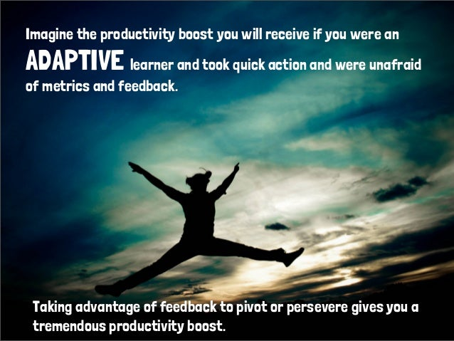 Imagine the productivity boost you will receive if you were anADAPTIVE learner and took quick action and were unafraidof m...