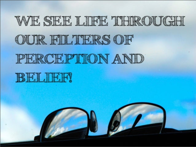WE SEE LIFE THROUGHOUR FILTERS OFPERCEPTION ANDBELIEF!