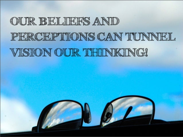 OUR BELIEFS ANDPERCEPTIONS CAN TUNNELVISION OUR THINKING!