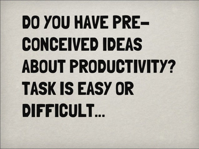 DO YOU HAVE PRE-CONCEIVED IDEASABOUT PRODUCTIVITY?TASK IS EASY ORDIFFICULT...