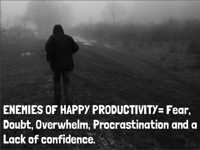 ENEMIES OF HAPPY PRODUCTIVITY= Fear,Doubt, Overwhelm, Procrastination and aLack of confidence.