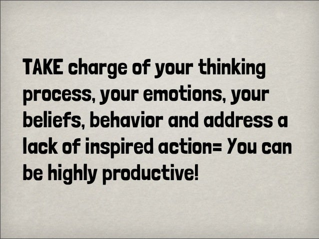 TAKE charge of your thinkingprocess, your emotions, yourbeliefs, behavior and address alack of inspired action= You canbe ...