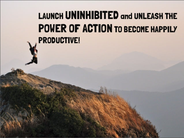 LAUNCH UNINHIBITEDand UNLEASH THEPOWER OF ACTIONTO BECOME HAPPILYPRODUCTIVE!