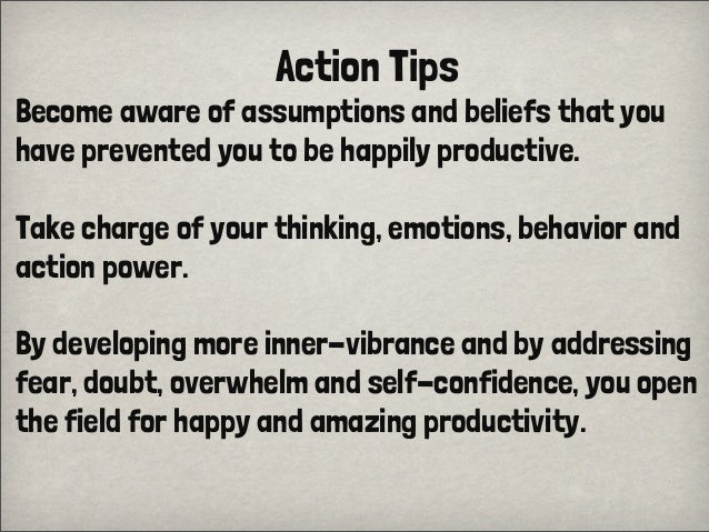 Action TipsBecome aware of assumptions and beliefs that youhave prevented you to be happily productive.Take charge of your...