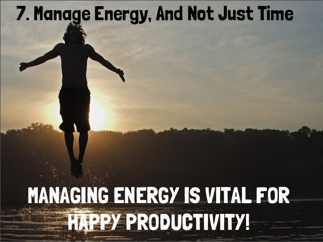 7. Manage Energy, And Not Just TimeMANAGING ENERGY IS VITAL FORHAPPY PRODUCTIVITY!