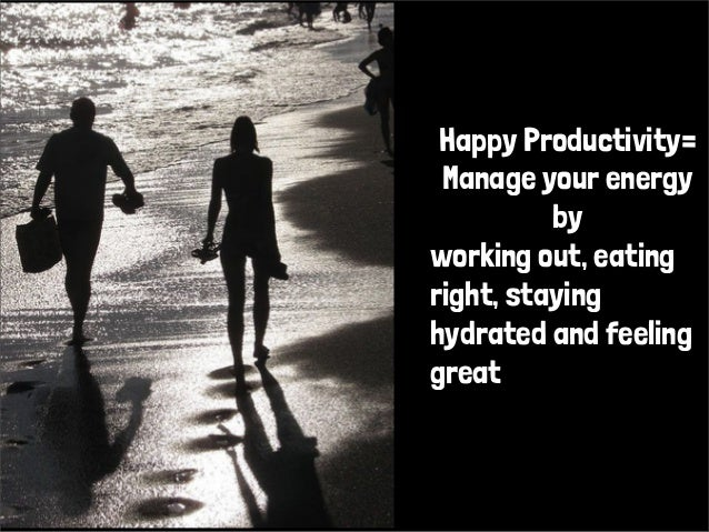 Happy Productivity=Manage your energybyworking out, eatingright, stayinghydrated and feelinggreat