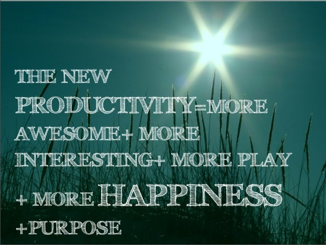 THE NEWPRODUCTIVITY=MOREAWESOME+ MOREINTERESTING+ MORE PLAY+ MORE HAPPINESS+PURPOSE