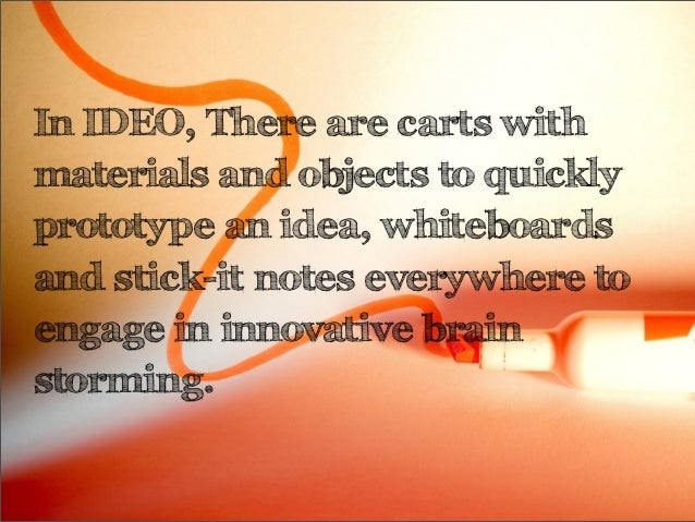 In IDEO, There are carts withmaterials and objects to quicklyprototype an idea, whiteboardsand stick-it notes everywhere t...