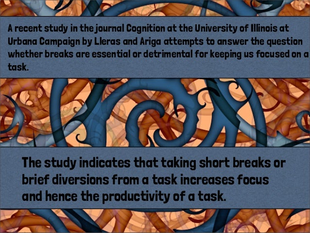 The study indicates that taking short breaks orbrief diversions from a task increases focusand hence the productivity of a...