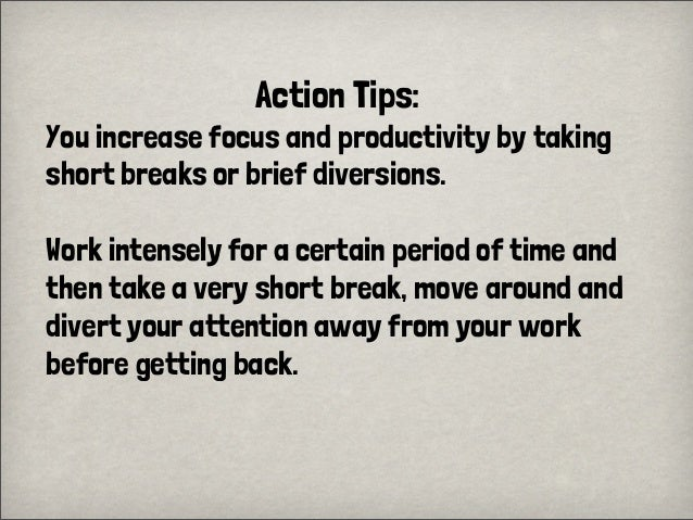 Action Tips:You increase focus and productivity by takingshort breaks or brief diversions.Work intensely for a certain per...