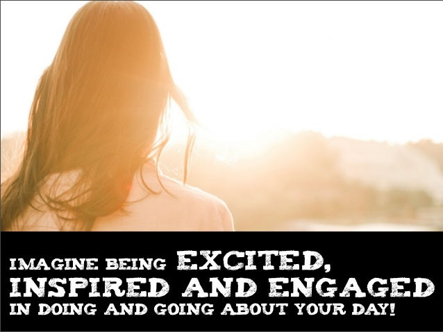 Imagine BEING excited,INSPIRED and engagedin doing and going ABOUT YOUR DAY!