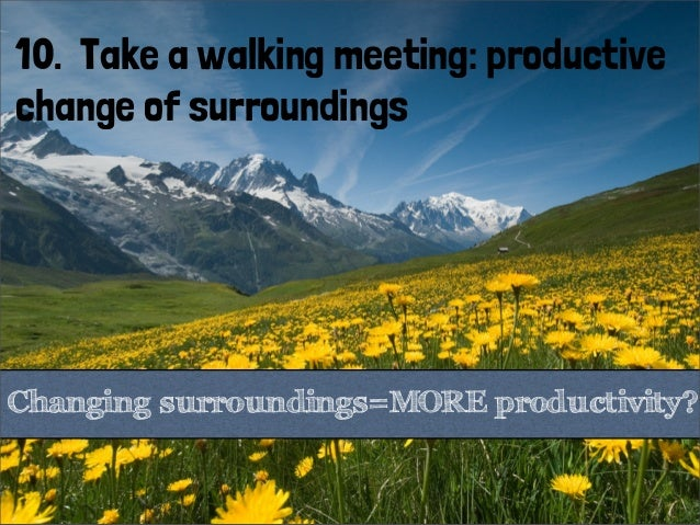 10. Take a walking meeting: productivechange of surroundingsChanging surroundings=MORE productivity?