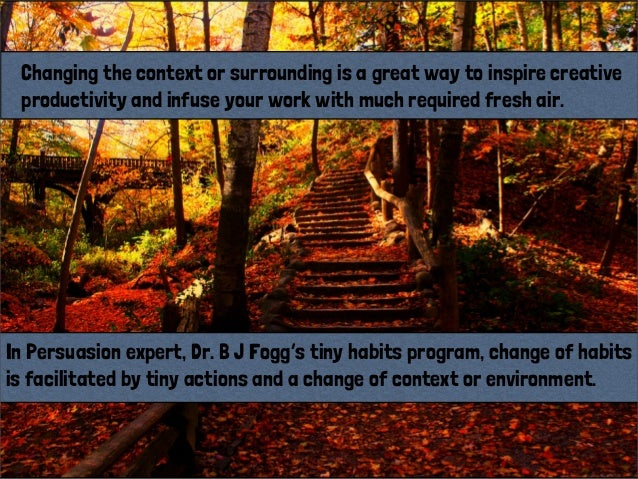 In Persuasion expert, Dr. B J Fogg's tiny habits program, change of habitsis facilitated by tiny actions and a change of c...