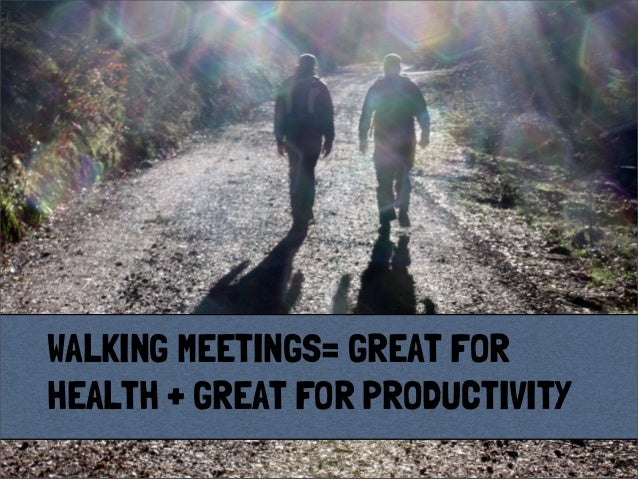 WALKING MEETINGS= GREAT FORHEALTH + GREAT FOR PRODUCTIVITY