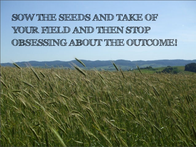 SOW THE SEEDS AND TAKE OFYOUR FIELD AND THEN STOPOBSESSING ABOUT THE OUTCOME!
