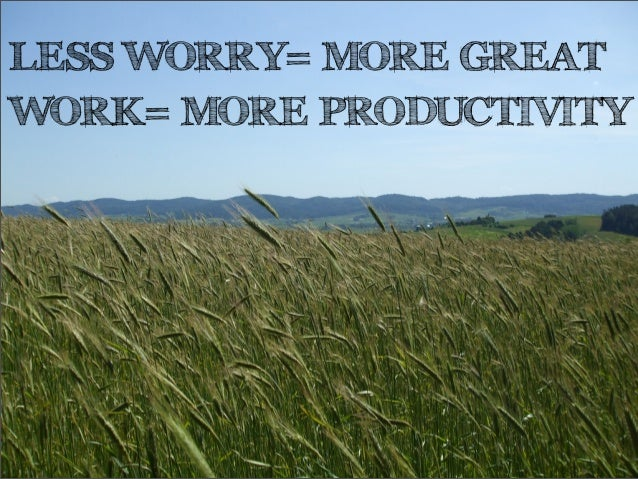 LESS WORRY= MORE GREATWORK= MORE PRODUCTIVITY