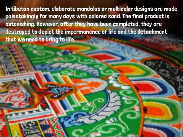 In tibetan custom, elaborate mandalas or multicolor designs are madepainstakingly for many days with colored sand. The fin...
