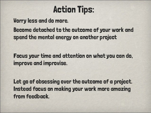 Action Tips:Worry less and do more.Become detached to the outcome of your work andspend the mental energy on another proje...