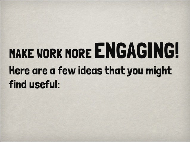 MAKE WORK MORE ENGAGING!Here are a few ideas that you mightfind useful: