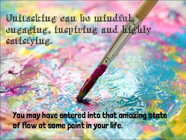 Unitasking can be mindful,engaging, inspiring and highlysatisfying.You may have entered into that amazing stateof flow at ...