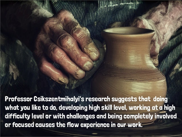 Professor Csikszentmihalyi's research suggests that doingwhat you like to do, developing high skill level, working at a hi...