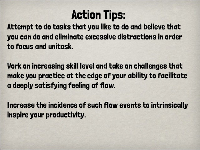 Action Tips:Attempt to do tasks that you like to do and believe thatyou can do and eliminate excessive distractions in ord...