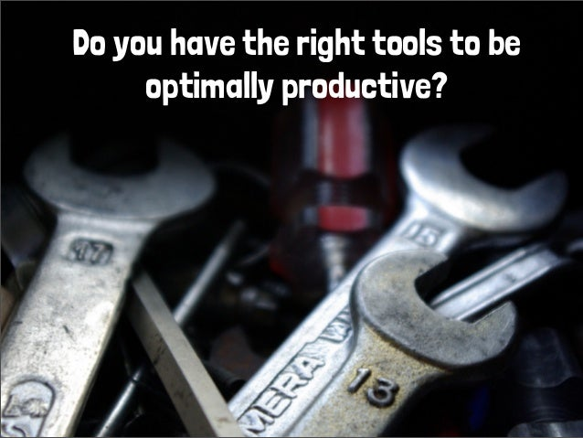 Do you have the right tools to beoptimally productive?