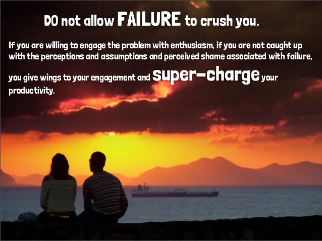 DO not allow FAILURE to crush you.If you are willing to engage the problem with enthusiasm, if you are not caught upwith t...