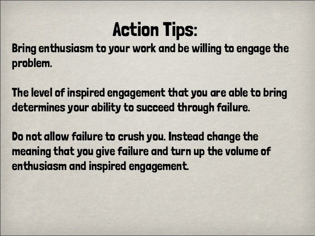 Action Tips:Bring enthusiasm to your work and be willing to engage theproblem.The level of inspired engagement that you ar...