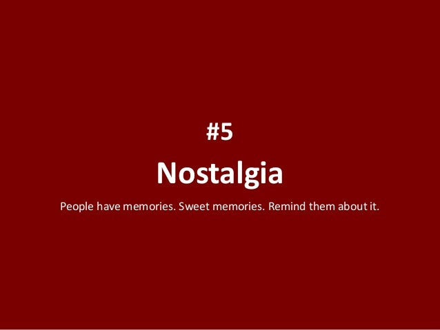 Nostalgia #5 People have memories. Sweet memories. Remind them about it.