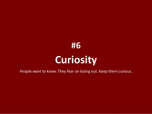 Curiosity #6 People want to know. They fear on losing out. Keep them curious.