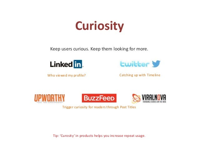 Curiosity Keep users curious. Keep them looking for more. Tip: 'Curosity' in products helps you increase repeat usage. Who...