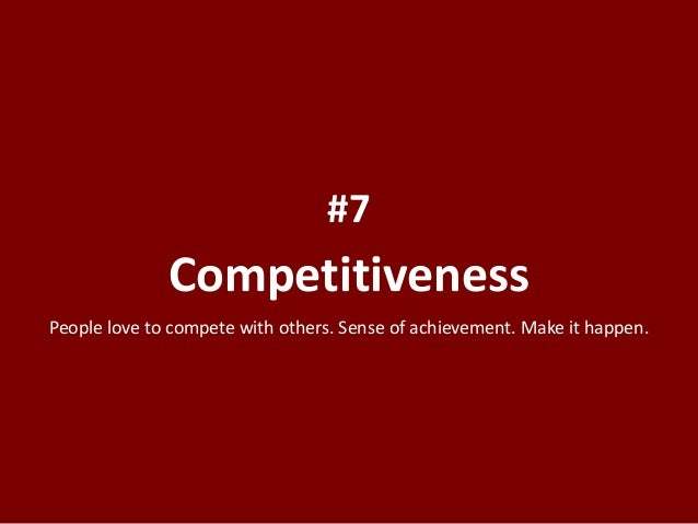 Competitiveness #7 People love to compete with others. Sense of achievement. Make it happen.