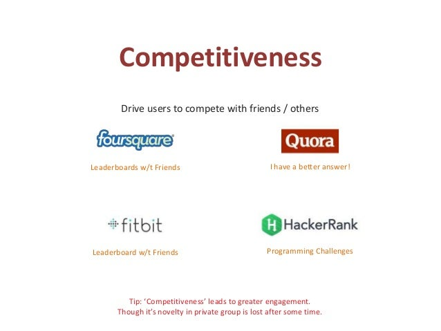 Competitiveness Drive users to compete with friends / others Tip: 'Competitiveness' leads to greater engagement. Though it...