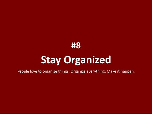 Stay Organized #8 People love to organize things. Organize everything. Make it happen.