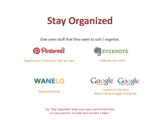 Stay Organized Give users stuff that they want to sort / organize. Tip: 'Stay Organized' helps your users spend more time ...